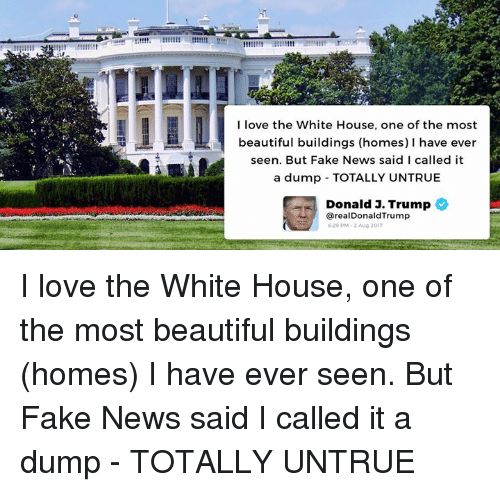 Faking News: I love the White House, one of the most  beautiful buildings (homes) I have ever  seen. But Fake News said I called it  a dump TOTALLY UNTRUE  Donald J. Trump  从) @realDonaldTrump  620 PM 2 Aug 2017 I love the White House, one of the most beautiful buildings (homes) I have ever seen. But Fake News said I called it a dump - TOTALLY UNTRUE