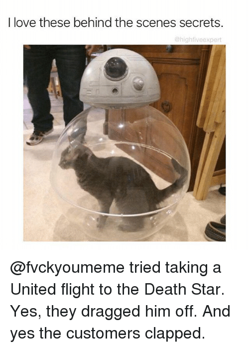 Death Star, Love, and Memes: I love these behind the scenes secrets.  @high five expert @fvckyoumeme tried taking a United flight to the Death Star. Yes, they dragged him off. And yes the customers clapped.