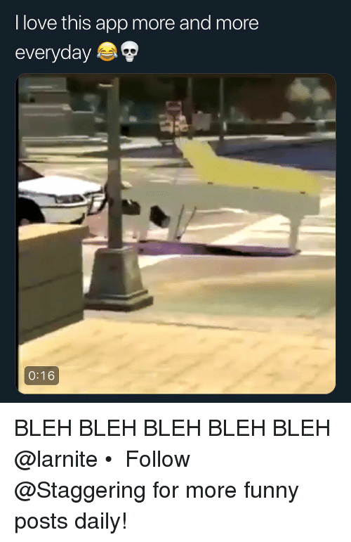 bleh: I love this app more and more  everyday  0:16 BLEH BLEH BLEH BLEH BLEH @larnite • ➫➫➫ Follow @Staggering for more funny posts daily!