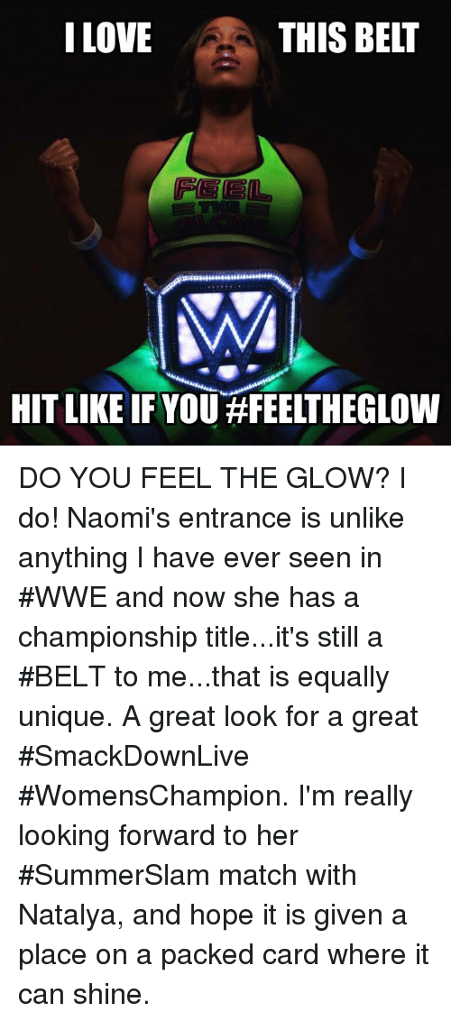 hopeing: I LOVE  THIS BELT  HIT LIKE IF YOU#FEELTHEGLOW DO YOU FEEL THE GLOW? I do! Naomi's entrance is unlike anything I have ever seen in #WWE and now she has a championship title...it's still a #BELT to me...that is equally unique. A great look for a great #SmackDownLive #WomensChampion. I'm really looking forward to her #SummerSlam match with Natalya, and hope it is given a place on a packed card where it can shine.