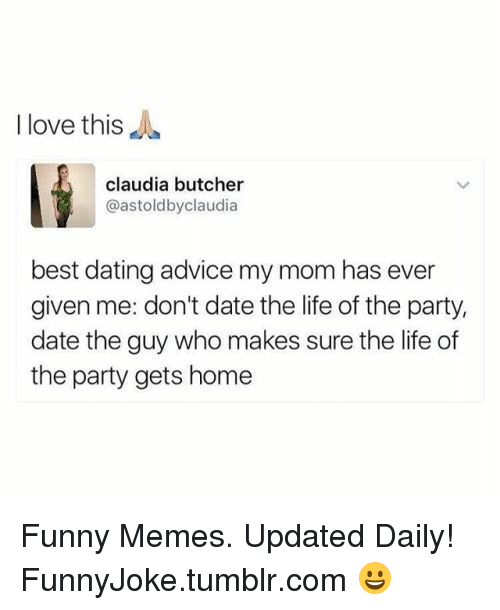 claudia: I love this  claudia butcher  @astoldbyclaudia  best dating advice my mom has ever  given me: don't date the life of the party,  date the guy who makes sure the life of  the party gets home Funny Memes. Updated Daily! ⇢ FunnyJoke.tumblr.com 😀