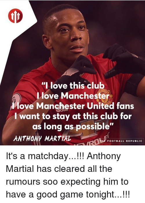 "Club, Memes, and Manchester United: ""I love this club  love Manchester  love Manchester United fans  I want to stay at this club for  as long as possible""  ANTHONY MARTIA  FOOTBALL REPUBLIC It's a matchday...!!! Anthony Martial has cleared all the rumours soo expecting him to have a good game tonight...!!!"