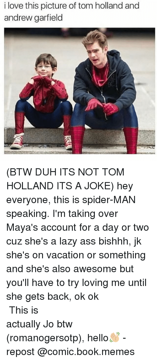 Andrew Garfield: i love this picture of tom holland and  andrew garfield (BTW DUH ITS NOT TOM HOLLAND ITS A JOKE) hey everyone, this is spider-MAN speaking. I'm taking over Maya's account for a day or two cuz she's a lazy ass bishhh, jk she's on vacation or something and she's also awesome but you'll have to try loving me until she gets back, ok ok ⠀⠀⠀⠀⠀⠀⠀⠀⠀⠀⠀⠀⠀⠀⠀⠀⠀⠀⠀⠀⠀⠀⠀⠀⠀⠀⠀⠀ This is actually Jo btw (romanogersotp), hello👋🏼 - repost @comic.book.memes
