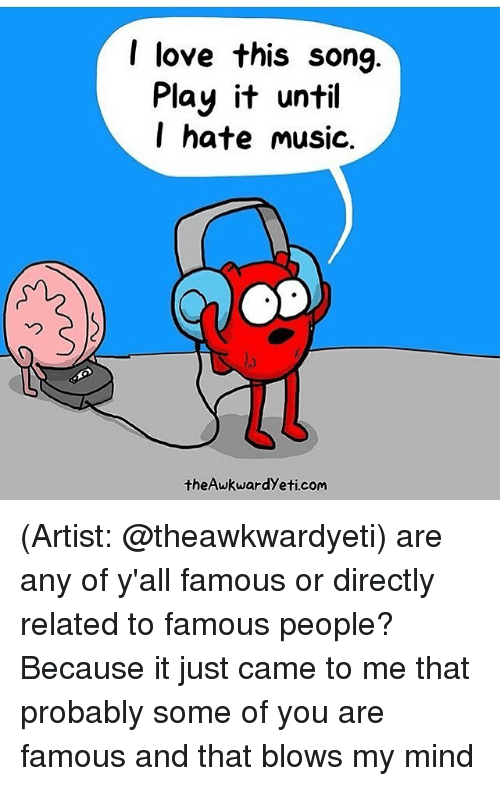 relatability: I love this song  Play it until  I hate music.  theAwkwardyeti com (Artist: @theawkwardyeti) are any of y'all famous or directly related to famous people? Because it just came to me that probably some of you are famous and that blows my mind