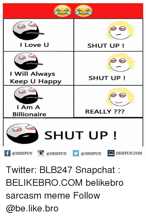 Be Like, Love, and Meme: I Love U  SHUT UP!  I Will Always  SHUT UP!  Keep U Happy  I Am A  REALLY  Billionaire  SHUT UP  If @DESIFUN  @DESIFUN  @DESIFUN  DESIFUN.COM Twitter: BLB247 Snapchat : BELIKEBRO.COM belikebro sarcasm meme Follow @be.like.bro