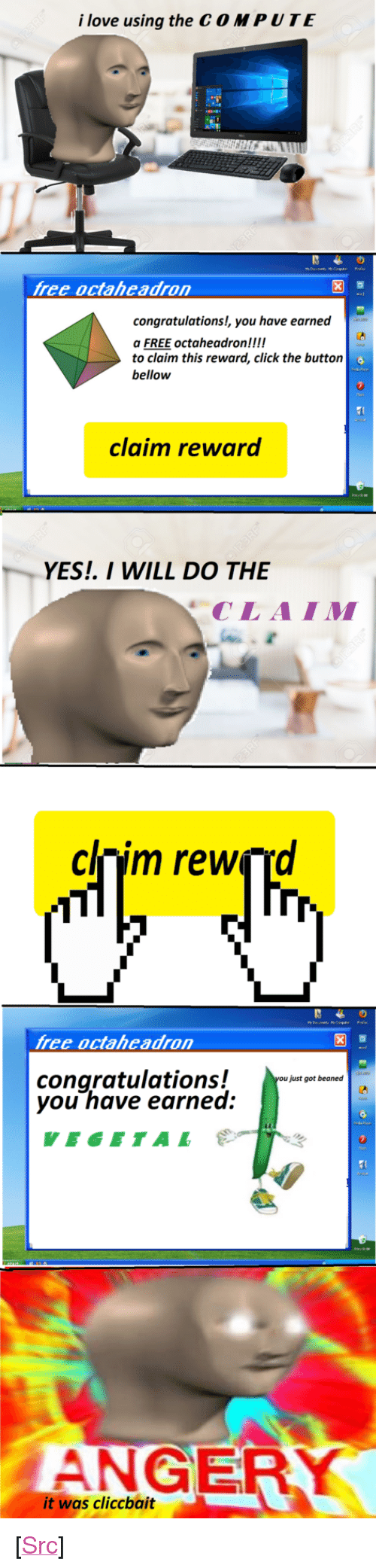"""Click, Love, and Reddit: i love using the C O MPUTE  free octaheadron  congratulations!, you have earned  a FREE  to claim this reward, click the buttorn  bellow  octaheadronck the button  claim reward  YES. I WILL DO THE  CLAIM  clnim rewçrd  free octaheadron  congratulations!  you have earned  just got beaned  VEGETAL  ANGER  it was cliccbait <p>[<a href=""""https://www.reddit.com/r/surrealmemes/comments/7yelgb/clickbait/"""">Src</a>]</p>"""