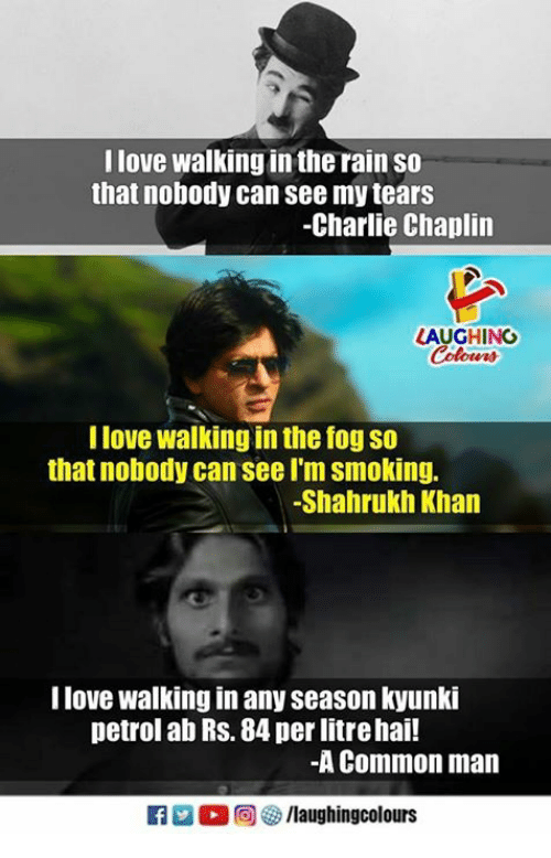 Charlie, Love, and Smoking: I love walking in the rain so  that nobody can see my tears  -Charlie Chaplin  LAUGHING  I love walking in the fog so  that nobody can see I'm smoking.  -Shahrukh Khan  I love walking in any season kyunki  petrol ab Rs. 84 per litrehai!  -A Common man  f/laughingcolours