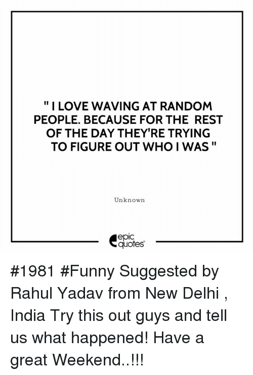 "Epicness: "" I LOVE WAVING AT RANDOM  PEOPLE. BECAUSE FOR THE REST  OF THE DAY THEY'RE TRYING  TO FIGURE OUT WHO I WAS""  Unknown  epic  quotes #1981 #Funny Suggested by Rahul Yadav from New Delhi , India Try this out guys and tell us what happened! Have a great Weekend..!!!"