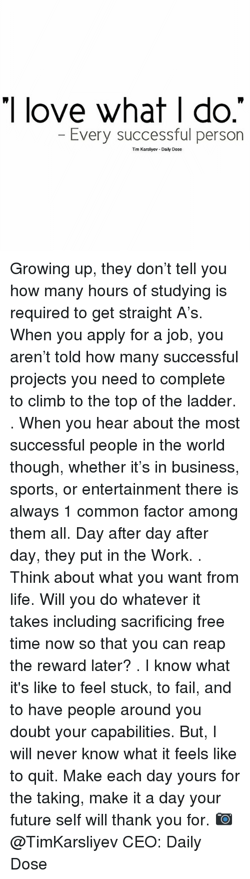 ladders: I love what I do  Every successful person  Tim Karsliyev Daily Dose Growing up, they don't tell you how many hours of studying is required to get straight A's. When you apply for a job, you aren't told how many successful projects you need to complete to climb to the top of the ladder. . When you hear about the most successful people in the world though, whether it's in business, sports, or entertainment there is always 1 common factor among them all. Day after day after day, they put in the Work. . Think about what you want from life. Will you do whatever it takes including sacrificing free time now so that you can reap the reward later? . I know what it's like to feel stuck, to fail, and to have people around you doubt your capabilities. But, I will never know what it feels like to quit. Make each day yours for the taking, make it a day your future self will thank you for. 📷 @TimKarsliyev CEO: Daily Dose