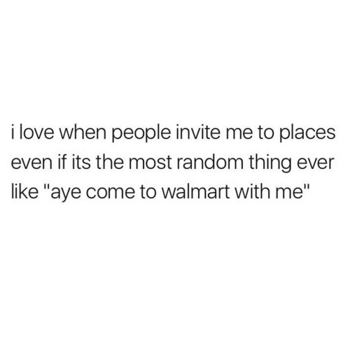 """aye: i love when people invite me to places  even if its the most random thing ever  like """"aye come to walmart with me"""""""