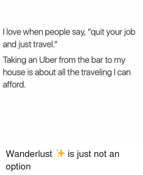 """Love, My House, and Uber: I love when people say, """"quit your job  and just travel.""""  Taking an Uber from the bar to my  house is about all the traveling l can  afford Wanderlust ✨ is just not an option"""