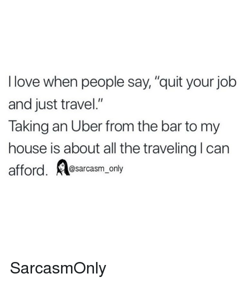 """Funny, Love, and Memes: I love when people say, """"quit your job  and just travel.""""  Taking an Uber from the bar to my  house is about all the traveling l can  @sarcasm_only SarcasmOnly"""