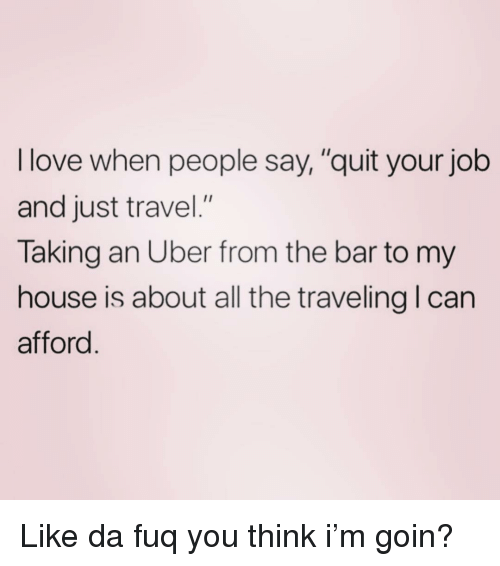 """da fuq: I love when people say,""""quit your job  and just travel.""""  Taking an Uber from the bar to my  house is about all the traveling I can  afford Like da fuq you think i'm goin?"""