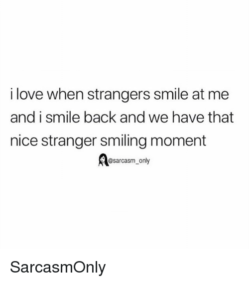 Funny, Love, and Memes: i love when strangers smile at me  and i smile back and we have that  nice stranger smiling moment  Aesarcasm only SarcasmOnly