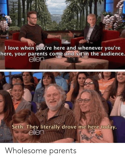 Ellen: I love when you're here and whenever you're  here, your parents come and sitin the audience.  ellen  Seth: They literally drove me here today.  ellen Wholesome parents