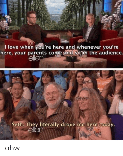 Ellen: I love when you're here and whenever you're  here, your parents come and sitin the audience.  ellen  Seth: They literally drove me here today.  ellen  040 ahw