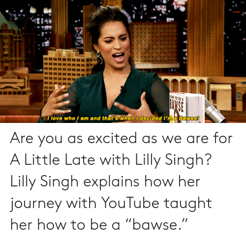"How To Be A: I love who l am and that's when I decided I'ma Bawse! Are you as excited as we are for A Little Late with Lilly Singh? Lilly Singh explains how her journey with YouTube taught her how to be a ""bawse."""
