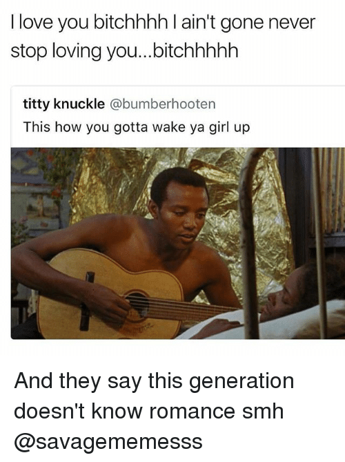 Love, Memes, and Smh: I love you bitchhhh l ain't gone never  stop loving you...bitchhhhh  titty knuckle @bumberhooten  This how you gotta wake ya girl up And they say this generation doesn't know romance smh @savagememesss