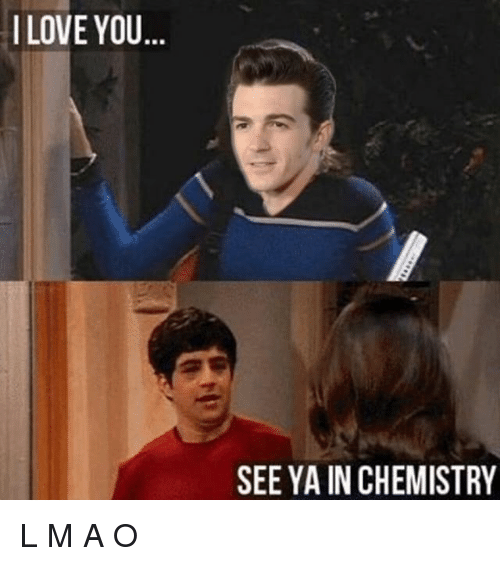 ñO: I LOVE YOU  BR  SEE YA IN CHEMISTRY L M A O