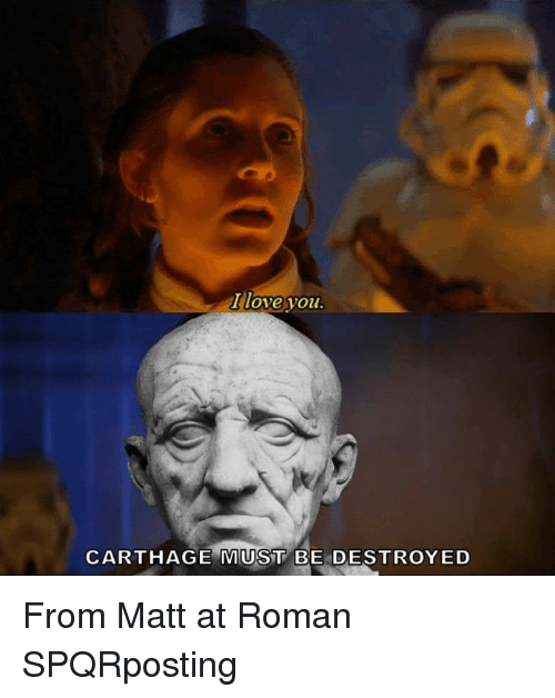 Love, I Love You, and Roman: I love you  CARTHAGE MUST BE DESTROYED From Matt at Roman SPQRposting