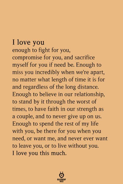 stand by: I love you  enough to fight for you,  compromise for you, and sacrifice  myself for you if need be. Enough to  miss you incredibly when we're apart,  no matter what length of time it is for  and regardless of the long distance.  Enough to believe in our relationship,  to stand by it through the worst of  times, to have faith in our strength as  a couple, and to never give up on us.  Enough to spend the rest of my life  with you, be there for you when you  need, or want me, and never ever want  to leave you, or to live without you.  I love you this much.