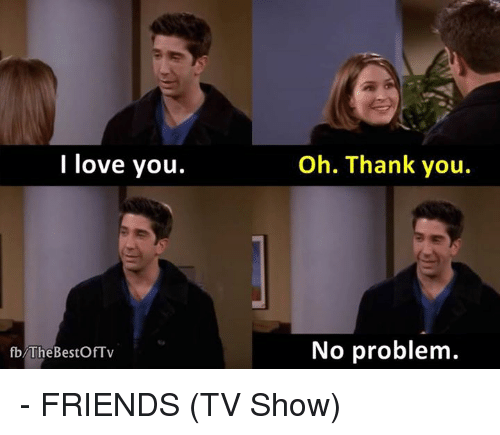 friends tv: I love you.  fb The BestOfTv  Oh. Thank you.  No problem. - FRIENDS (TV Show)