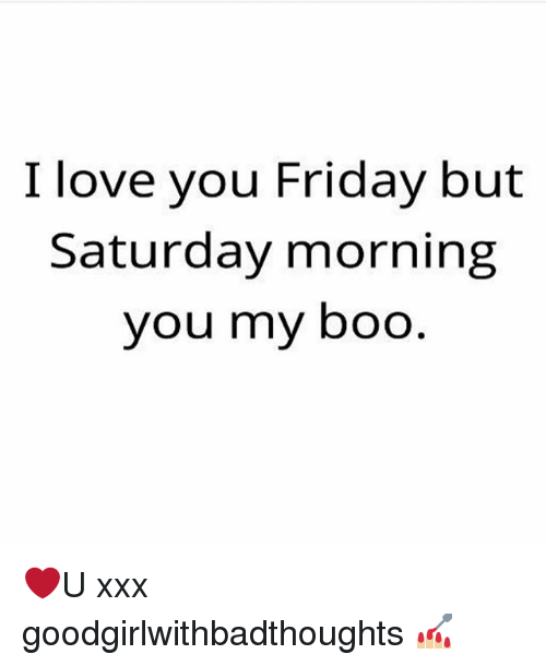 Boo, Friday, and Love: I love you Friday but  Saturday morning  you my boo ❤️U xxx goodgirlwithbadthoughts 💅🏼