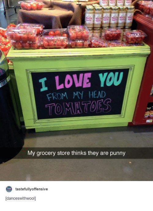 Punnies: I LOVE YOU  FROM MY HEAD  My grocery store thinks they are punny  to  tastefully offensive  [dance swithwoon