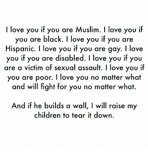 Children, Love, and Memes: I love you if you are Muslim. I love you if  you are black. I love you if you are  Hispanic. I love you if you are gay. I love  you if you are disabled. I love you if you  are a victim of sexual assault. I love you ilf  you are poor. I love you no matter what  and will fight for you no matter what.  you if you are disabled. I love you if;y  And if he builds a wall, I will raise my  children to tear it down