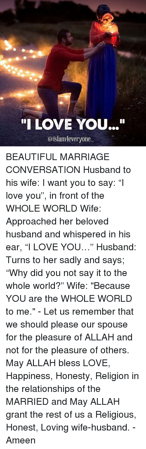 """Love Wife: """"I LOVE YOU...""""  @islam everyone BEAUTIFUL MARRIAGE CONVERSATION Husband to his wife: I want you to say: """"I love you"""", in front of the WHOLE WORLD Wife: Approached her beloved husband and whispered in his ear, """"I LOVE YOU…"""" Husband: Turns to her sadly and says; """"Why did you not say it to the whole world?"""" Wife: """"Because YOU are the WHOLE WORLD to me."""" - Let us remember that we should please our spouse for the pleasure of ALLAH and not for the pleasure of others. May ALLAH bless LOVE, Happiness, Honesty, Religion in the relationships of the MARRIED and May ALLAH grant the rest of us a Religious, Honest, Loving wife-husband. - Ameen"""