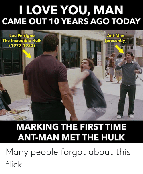 lou ferrigno: I LOVE YOU, MAN  CAME OUT 10 YEARS AGO TODAY  Lou Ferrigno  The Incredible Hulk  1977-1982  Ant-Man  (presently)  MARKING THE FIRST TIME  ANT-MAN MET THE HULK Many people forgot about this flick