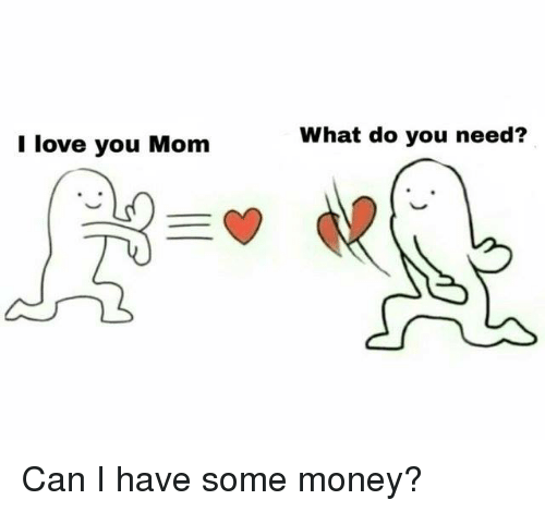 Love You Mom: I love you Mom  What do you need?  e. Can I have some money?