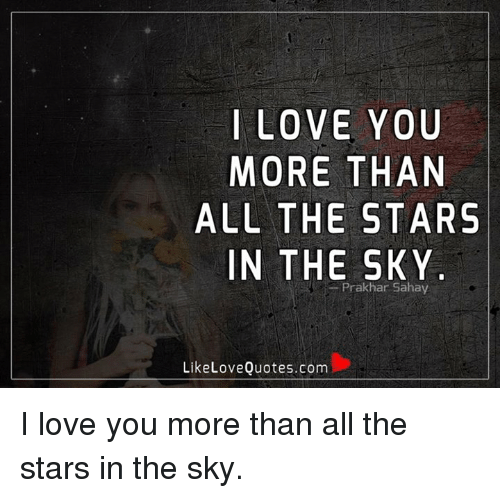 Love, Memes, and I Love You: I LOVE YOU  MORE THAN  ALL THE STARS  IN THE SKY  Prakhar Sahay  Like Love Quotes.com I love you more than all the stars in the sky.