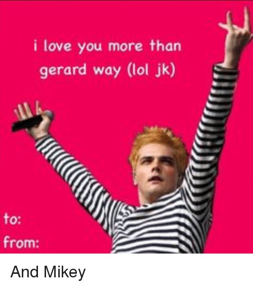 I Love You More Meme: I Love You More Than Gerard Way Lol Jk To From And Mikey