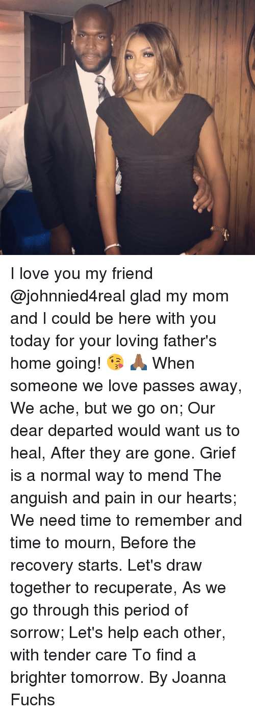 departed: I love you my friend @johnnied4real glad my mom and I could be here with you today for your loving father's home going! 😘 🙏🏾 When someone we love passes away, We ache, but we go on; Our dear departed would want us to heal, After they are gone. Grief is a normal way to mend The anguish and pain in our hearts; We need time to remember and time to mourn, Before the recovery starts. Let's draw together to recuperate, As we go through this period of sorrow; Let's help each other, with tender care To find a brighter tomorrow. By Joanna Fuchs