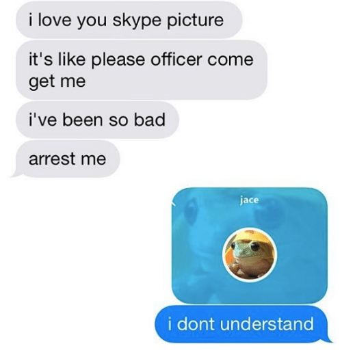 Bad, Love, and I Love You: i love you skype picture  it's like please officer come  get me  i've been so bad  arrest me  jace  i dont understand