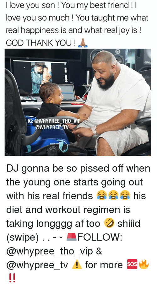 Af, Best Friend, and Dieting: I love you son You my best friend I  love you so much You taught me what  real happiness is and what real joy is  GOD THANK YOU  IG: @WHY PREE THO VMP  @WHY PREE TV DJ gonna be so pissed off when the young one starts going out with his real friends 😂😂😂 his diet and workout regimen is taking longggg af too 🤣 shiiid (swipe) . . - - 🚨FOLLOW: @whypree_tho_vip & @whypree_tv ⚠️ for more 🆘🔥‼️