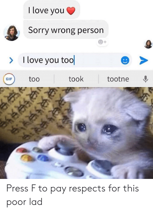 Respects: I love you  Sorry wrong person  I love you tool  >  took  too  tootne  GIF  :) Press F to pay respects for this poor lad