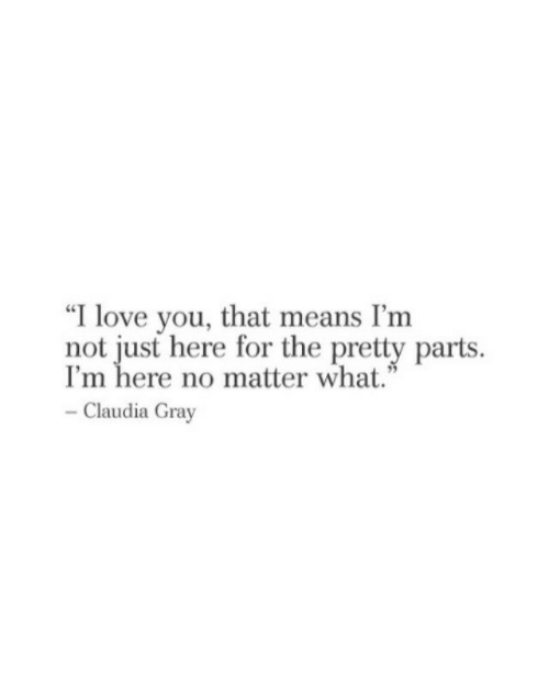 """claudia: """"I love you, that means I'nm  not just here for the pretty parts  I'm here no matter what.""""  Claudia Gray"""