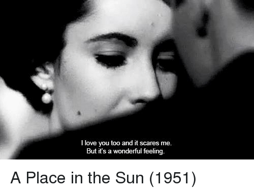 Love, Memes, and I Love You: I love you too and it scares me  But it's a wonderful feeling. A Place in the Sun (1951)