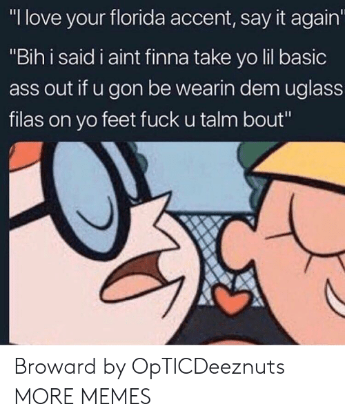 "bih: ""I love your florida accent, say it again  ""Bih i said i aint finna take yo lil basic  ass out if u gon be wearin dem uglass  filas on yo feet fuck u talm bout"" Broward by OpTICDeeznuts MORE MEMES"