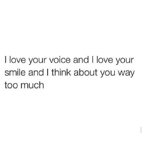 your smile: I love your voice and I love your  smile and I think about you way  too much