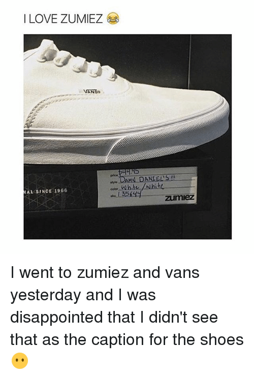 I Was Disappointed: I LOVE ZUMIEZ  VANSo  NAL SINCE 1966  DAMN DANIELS  135  Zumiez I went to zumiez and vans yesterday and I was disappointed that I didn't see that as the caption for the shoes 😶