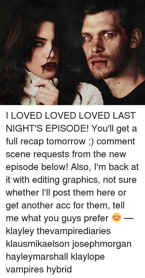 Memes, Tomorrow, and Vampires: I LOVED LOVED LOVED LAST NIGHT'S EPISODE! You'll get a full recap tomorrow ;) comment scene requests from the new episode below! Also, I'm back at it with editing graphics, not sure whether I'll post them here or get another acc for them, tell me what you guys prefer 😊 — klayley thevampirediaries klausmikaelson josephmorgan hayleymarshall klaylope vampires hybrid