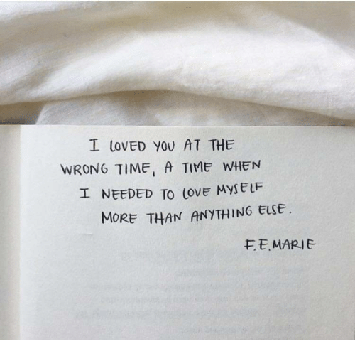 Wrong Time: I LOvED YOU AT THE  WRONG TIME, A TIME WHEN  エNEEDED TO love MYSELF  MORE THAN ANYTHING ELSE  モE. MARIE