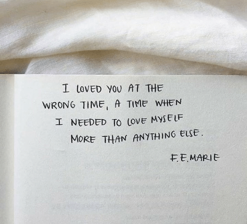 Wrong Time: I LOVED YOU AT THE  WRONG TIME A TIME WHEN  I NEEDED TO (ovE MYSELF  MORE THAN ANYTHING ELSE  EEMARIE