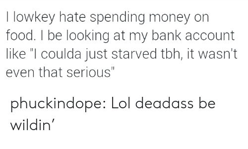 """Lowkey: I lowkey hate spending money on  food. I be looking at my bank account  like """"I coulda just starved tbh, it wasn't  even that serious"""" phuckindope:  Lol deadass be wildin'"""