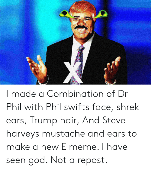 trump hair: I made a Combination of Dr Phil with Phil swifts face, shrek ears, Trump hair, And Steve harveys mustache and ears to make a new E meme. I have seen god. Not a repost.