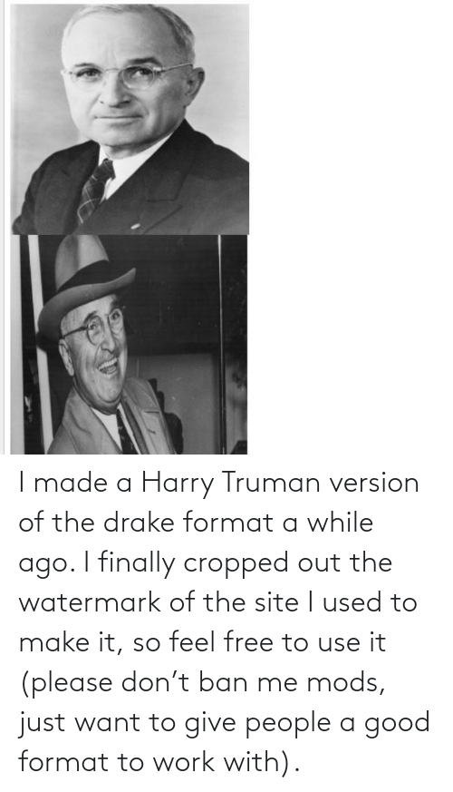Ban: I made a Harry Truman version of the drake format a while ago. I finally cropped out the watermark of the site I used to make it, so feel free to use it (please don't ban me mods, just want to give people a good format to work with).