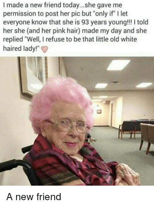 """Hair, Pink, and Today: I made a new friend today...she gave me  permission to post her pic but """"only if"""" I let  everyone know that she is 93 years young!!! I told  her she (and her pink hair) made my day and she  replied """"Well, I refuse to be that little old white  haired lady!""""  t heis 93 years young!"""" It A new friend"""
